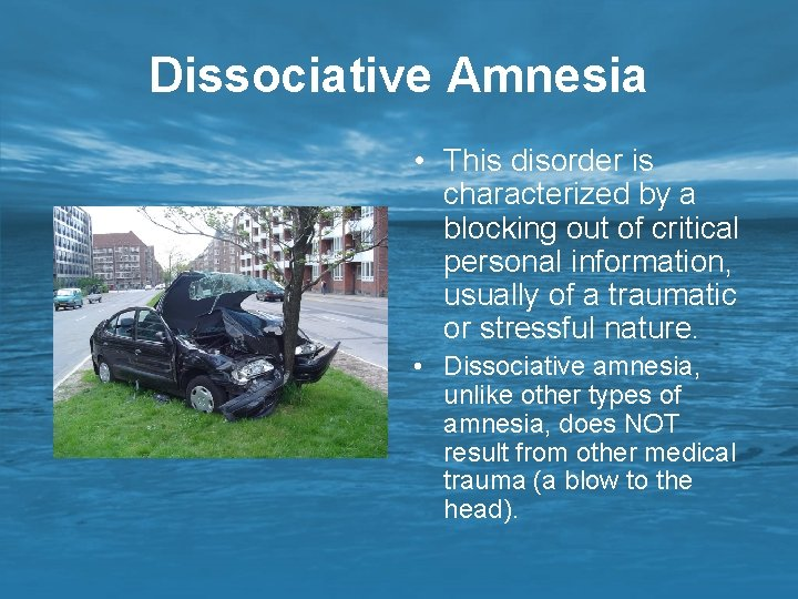 Dissociative Amnesia • This disorder is characterized by a blocking out of critical personal