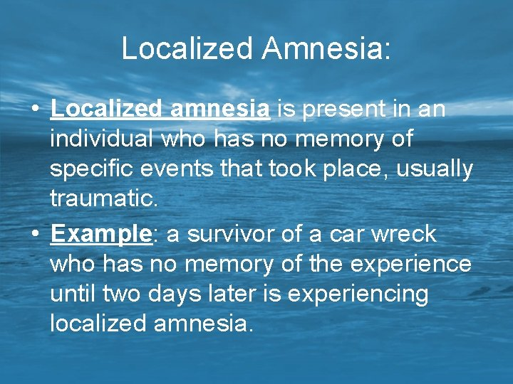 Localized Amnesia: • Localized amnesia is present in an individual who has no memory