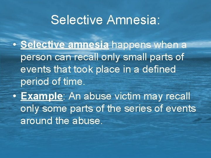 Selective Amnesia: • Selective amnesia happens when a person can recall only small parts