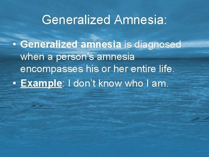 Generalized Amnesia: • Generalized amnesia is diagnosed when a person's amnesia encompasses his or