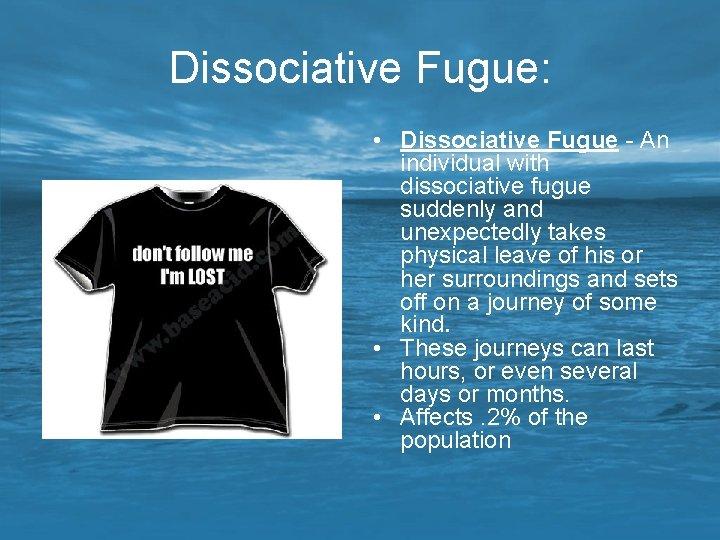 Dissociative Fugue: • Dissociative Fugue - An individual with dissociative fugue suddenly and unexpectedly