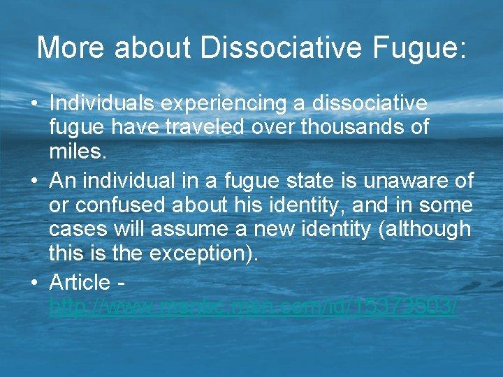 More about Dissociative Fugue: • Individuals experiencing a dissociative fugue have traveled over thousands