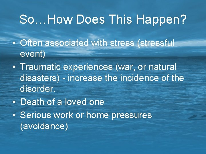 So…How Does This Happen? • Often associated with stress (stressful event) • Traumatic experiences