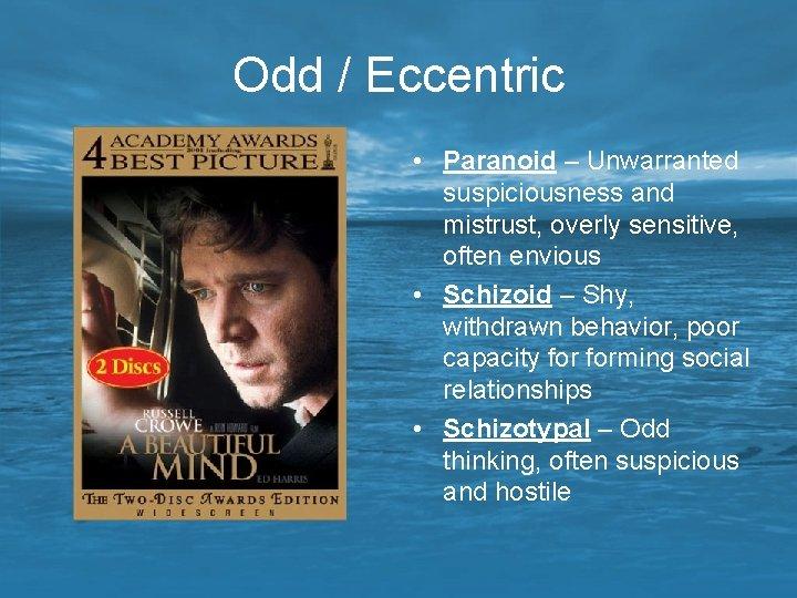 Odd / Eccentric • Paranoid – Unwarranted suspiciousness and mistrust, overly sensitive, often envious