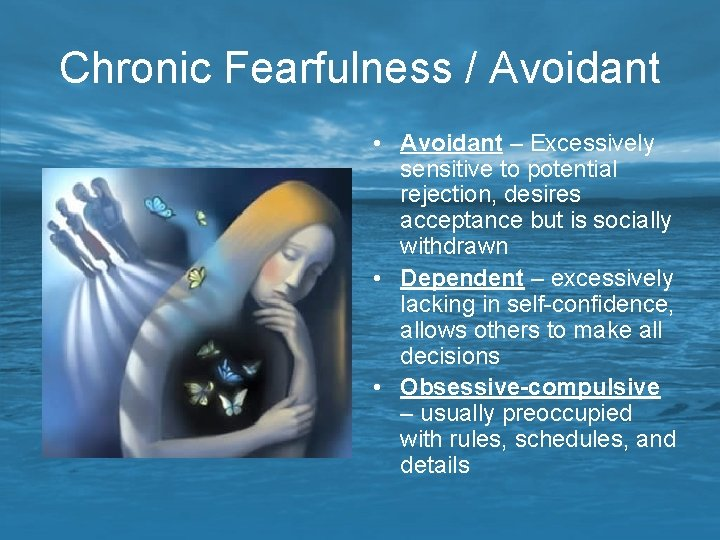 Chronic Fearfulness / Avoidant • Avoidant – Excessively sensitive to potential rejection, desires acceptance