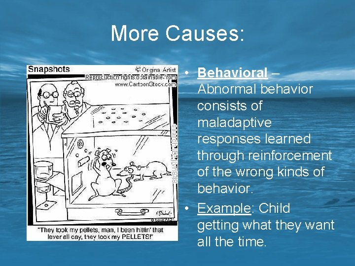 More Causes: • Behavioral – Abnormal behavior consists of maladaptive responses learned through reinforcement