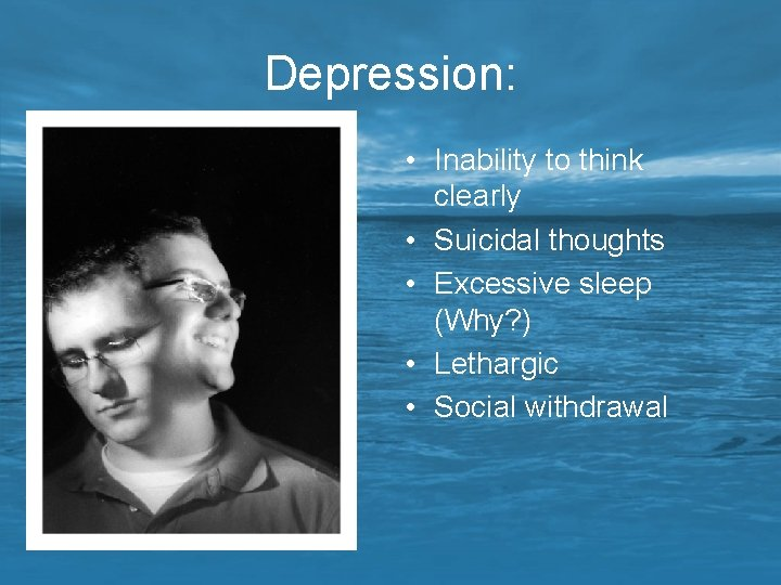Depression: • Inability to think clearly • Suicidal thoughts • Excessive sleep (Why? )