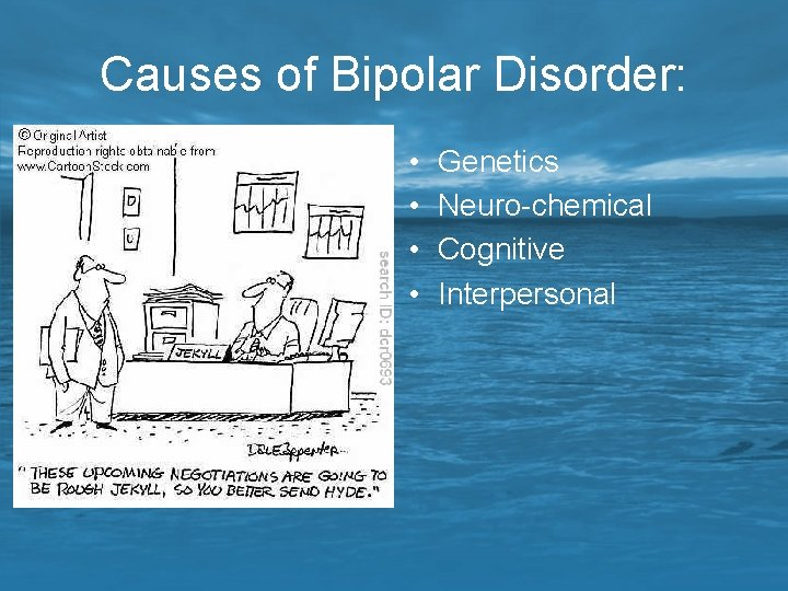 Causes of Bipolar Disorder: • • Genetics Neuro-chemical Cognitive Interpersonal