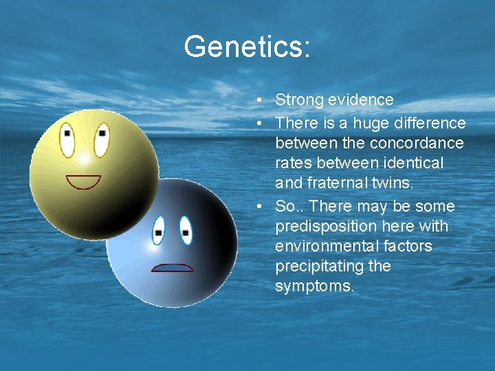 Genetics: • Strong evidence • There is a huge difference between the concordance rates