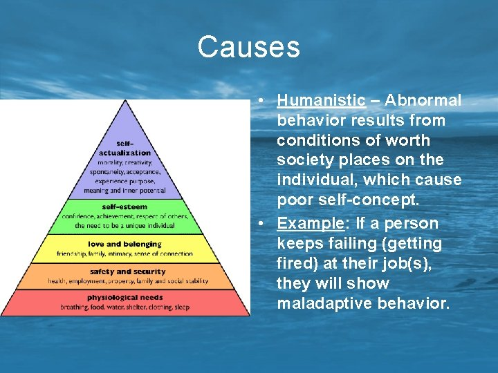Causes • Humanistic – Abnormal behavior results from conditions of worth society places on