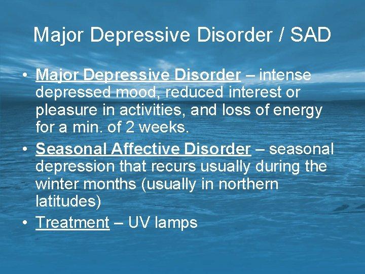 Major Depressive Disorder / SAD • Major Depressive Disorder – intense depressed mood, reduced