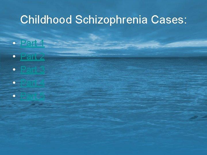Childhood Schizophrenia Cases: • • • Part 1 Part 2 Part 3 Part 4