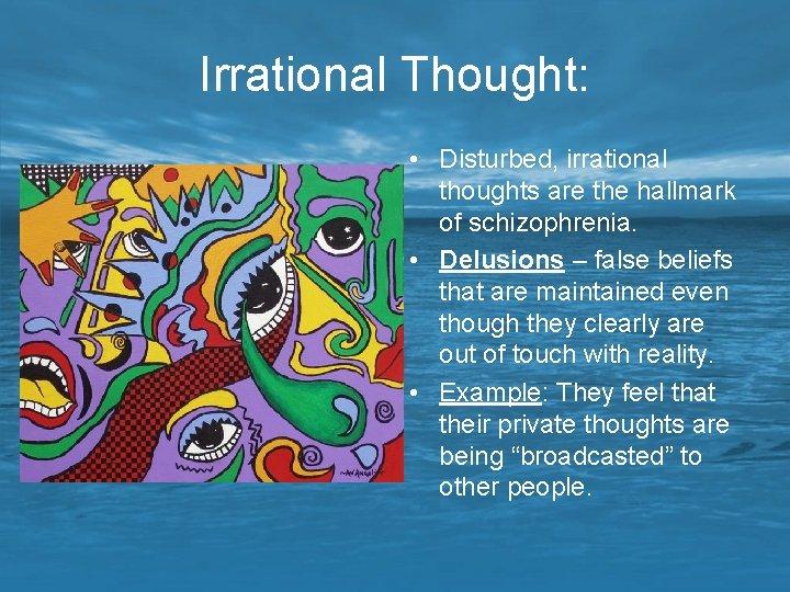 Irrational Thought: • Disturbed, irrational thoughts are the hallmark of schizophrenia. • Delusions –