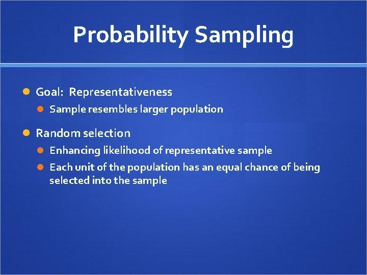 Probability Sampling Goal: Representativeness Sample resembles larger population Random selection Enhancing likelihood of representative