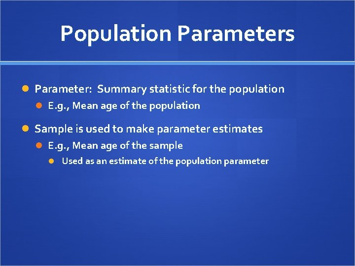 Population Parameters Parameter: Summary statistic for the population E. g. , Mean age of