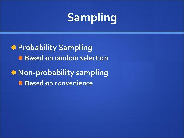 Sampling Probability Sampling Based on random selection Non-probability sampling Based on convenience