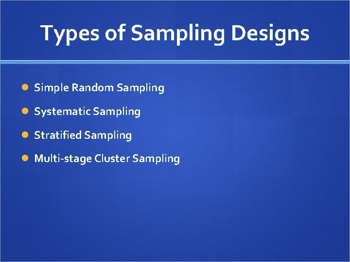 Types of Sampling Designs Simple Random Sampling Systematic Sampling Stratified Sampling Multi-stage Cluster Sampling