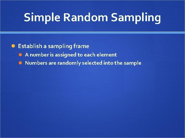 Simple Random Sampling Establish a sampling frame A number is assigned to each element