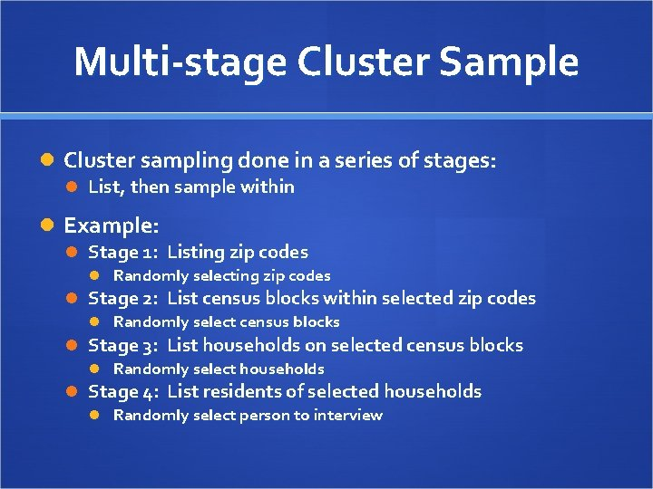 Multi-stage Cluster Sample Cluster sampling done in a series of stages: List, then sample