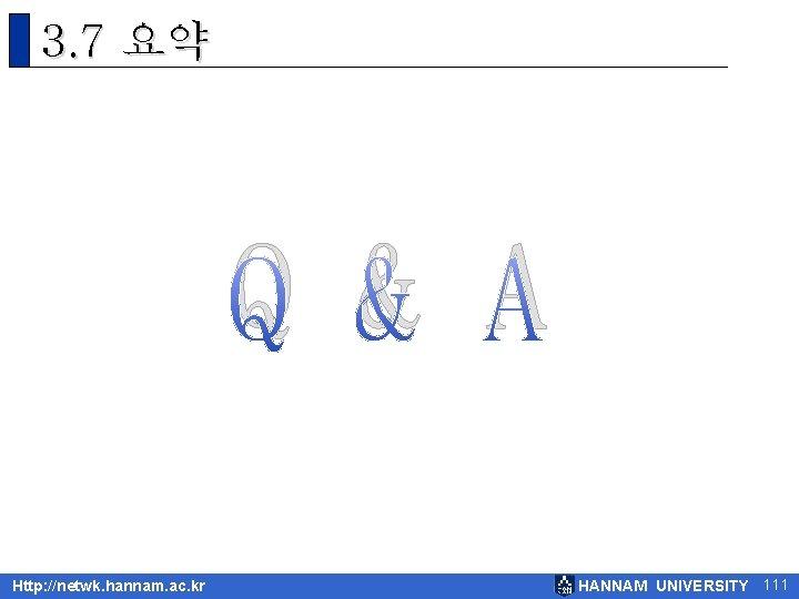 3. 7 요약 Q & A Http: //netwk. hannam. ac. kr HANNAM UNIVERSITY 111