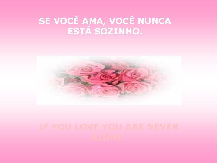 SE VOCÊ AMA, VOCÊ NUNCA ESTÁ SOZINHO. IF YOU LOVE YOU ARE NEVER ALONE.