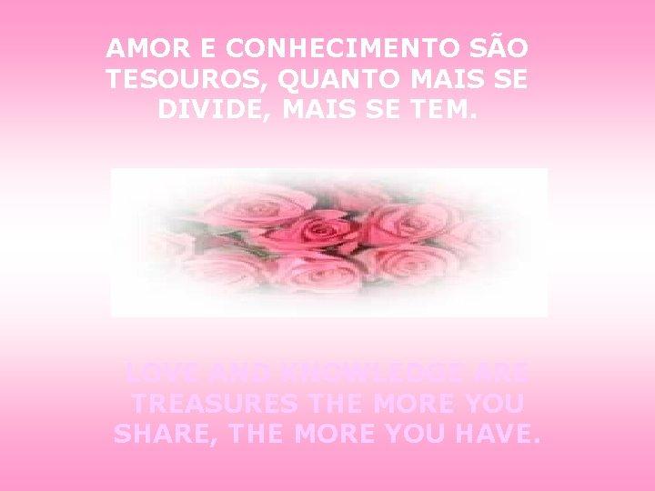 AMOR E CONHECIMENTO SÃO TESOUROS, QUANTO MAIS SE DIVIDE, MAIS SE TEM. LOVE AND