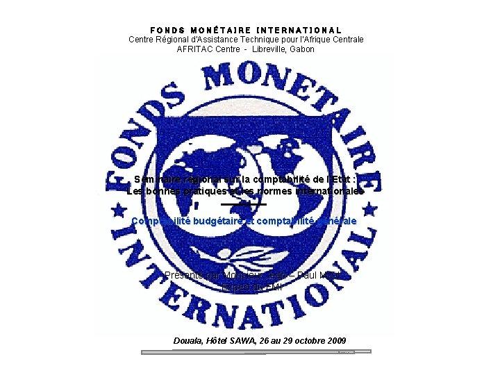 FONDS MONÉTAIRE INTERNATIONAL Centre Régional d'Assistance Technique pour l'Afrique Centrale AFRITAC Centre - Libreville,