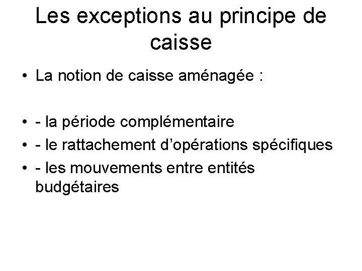 Les exceptions au principe de caisse • La notion de caisse aménagée : •