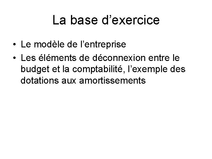La base d'exercice • Le modèle de l'entreprise • Les éléments de déconnexion entre