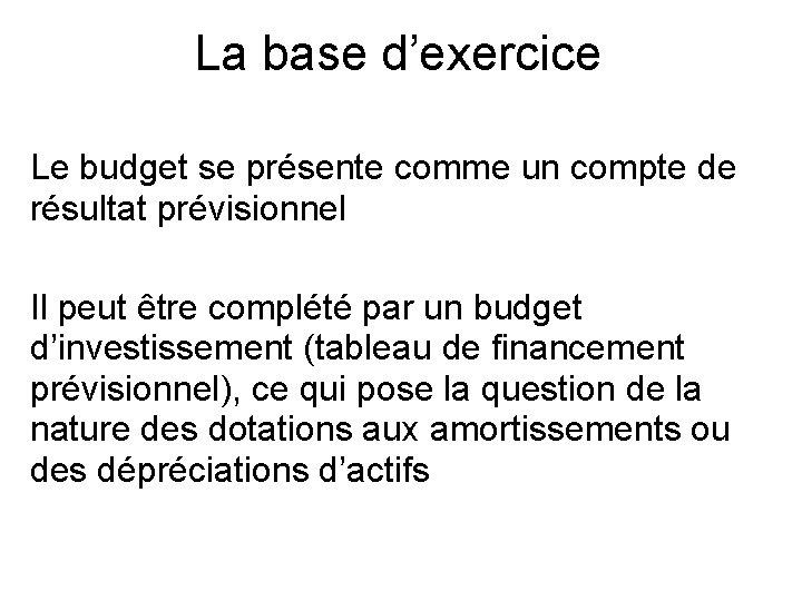 La base d'exercice Le budget se présente comme un compte de résultat prévisionnel Il