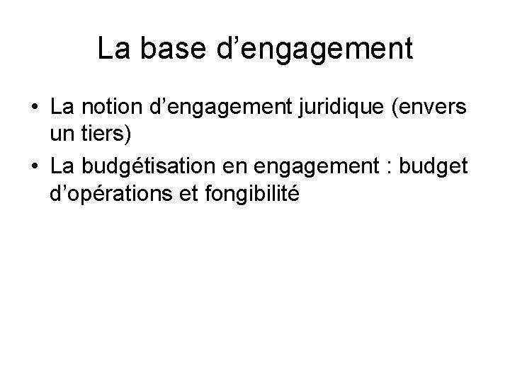La base d'engagement • La notion d'engagement juridique (envers un tiers) • La budgétisation