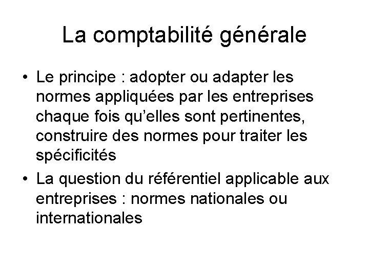 La comptabilité générale • Le principe : adopter ou adapter les normes appliquées par