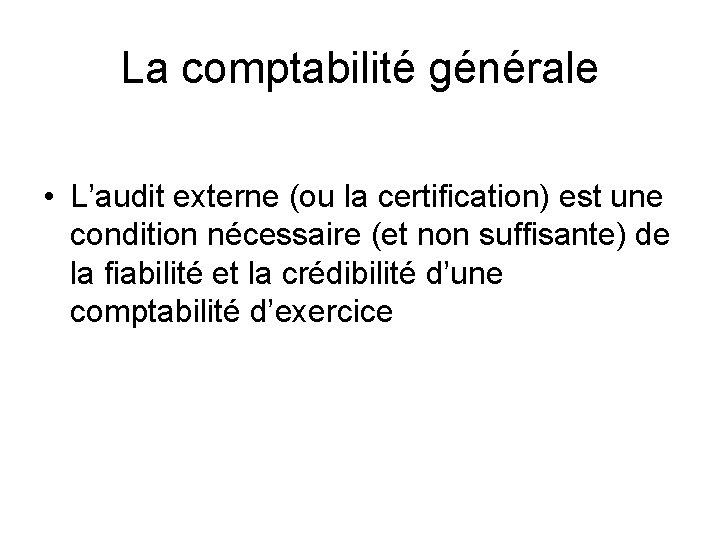 La comptabilité générale • L'audit externe (ou la certification) est une condition nécessaire (et