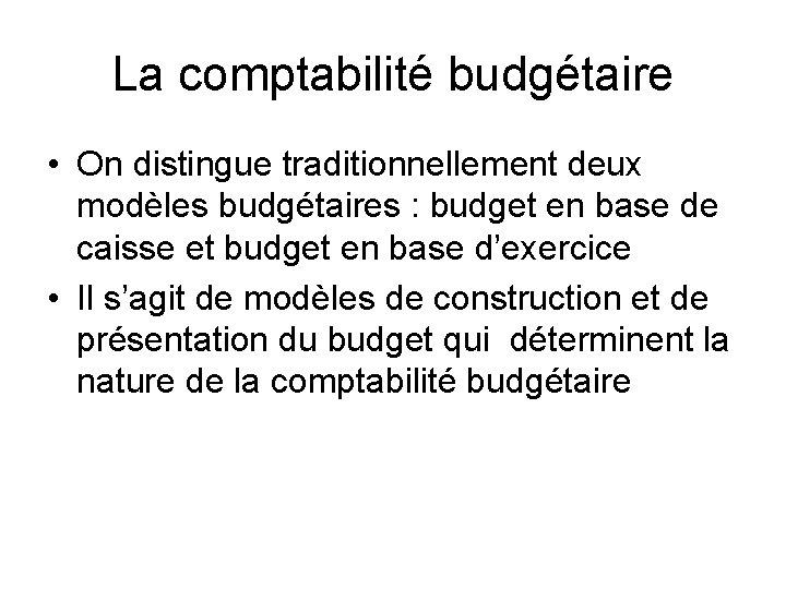 La comptabilité budgétaire • On distingue traditionnellement deux modèles budgétaires : budget en base