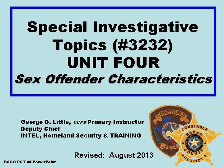 Special Investigative Topics (#3232) UNIT FOUR Sex Offender Characteristics George D. Little, CCPS Primary