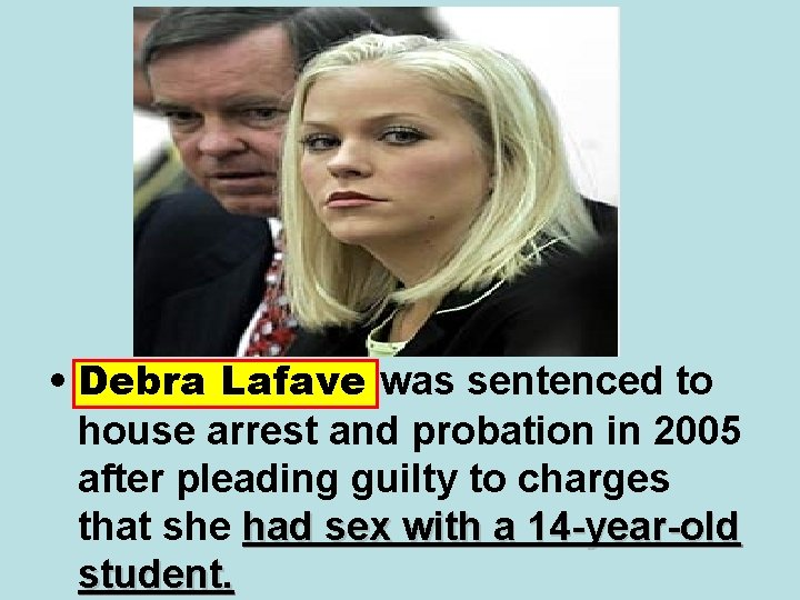 • Debra Lafave was sentenced to house arrest and probation in 2005 after
