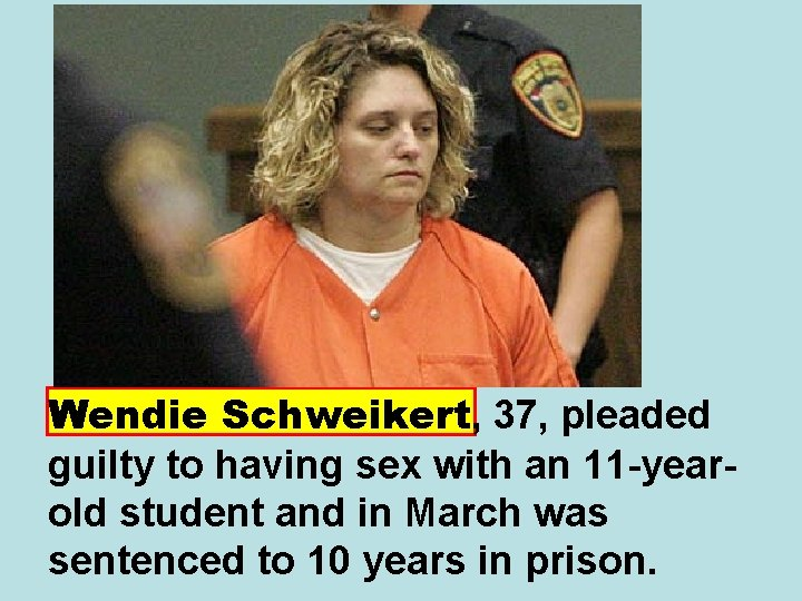 Wendie Schweikert, 37, pleaded guilty to having sex with an 11 -yearold student and