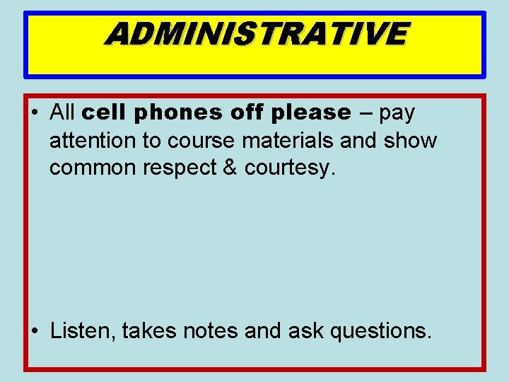 ADMINISTRATIVE • All cell phones off please – pay attention to course materials and