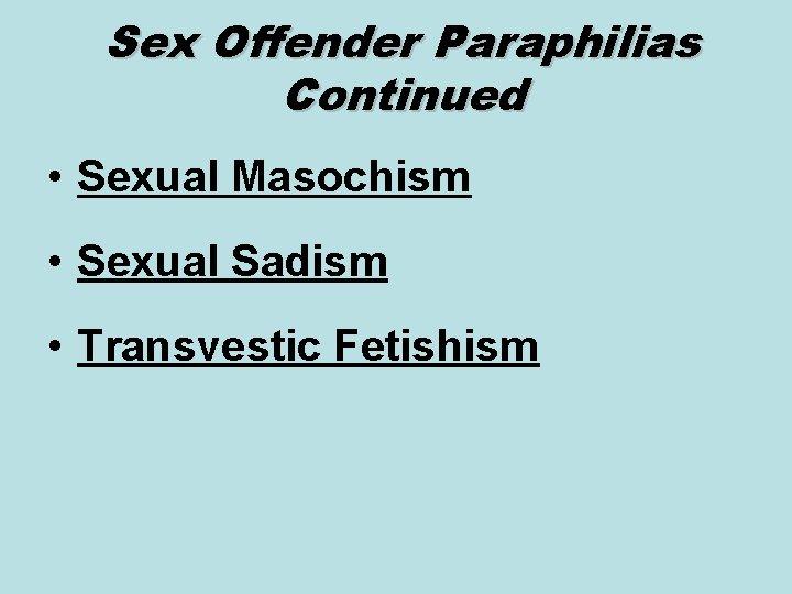 Sex Offender Paraphilias Continued • Sexual Masochism • Sexual Sadism • Transvestic Fetishism