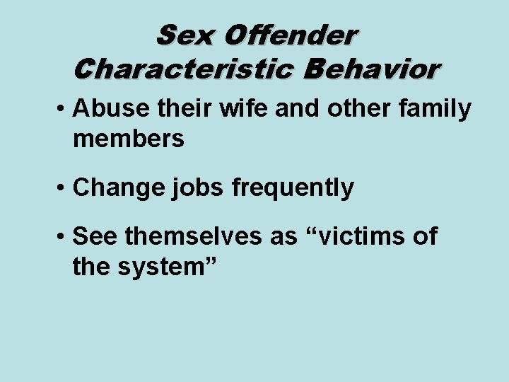 Sex Offender Characteristic Behavior • Abuse their wife and other family members • Change