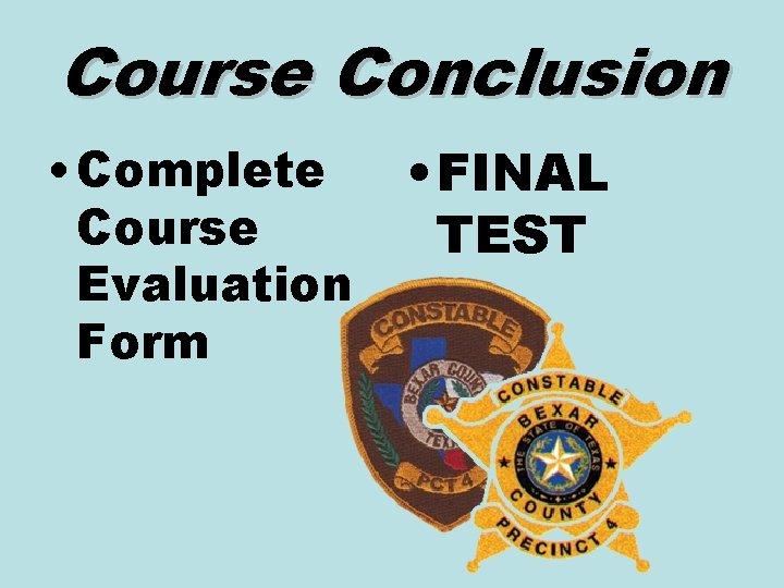 Course Conclusion • Complete Course Evaluation Form • FINAL TEST