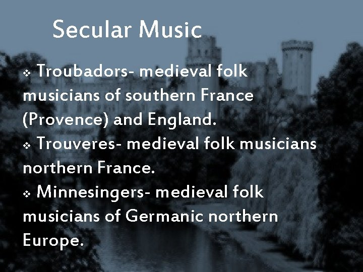 Secular Music Troubadors- medieval folk musicians of southern France (Provence) and England. v Trouveres-