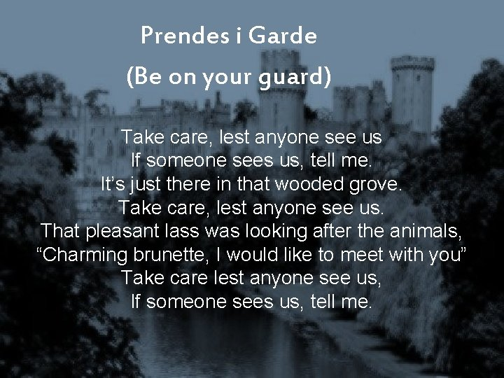 Prendes i Garde (Be on your guard) Take care, lest anyone see us If