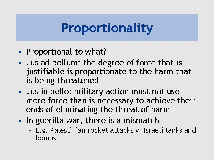 Proportionality • Proportional to what? • Jus ad bellum: the degree of force that