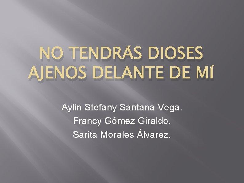 NO TENDRÁS DIOSES AJENOS DELANTE DE MÍ Aylin Stefany Santana Vega. Francy Gómez Giraldo.