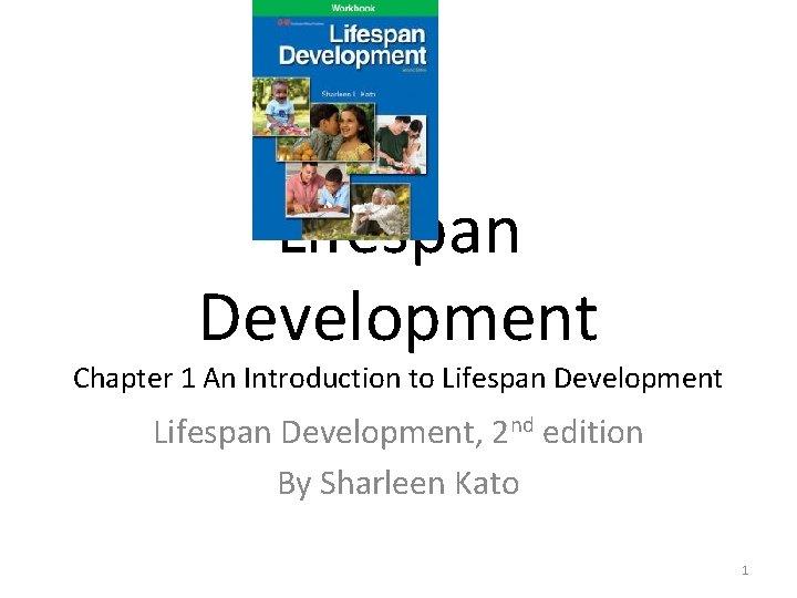 Lifespan Development Chapter 1 An Introduction to Lifespan Development, 2 nd edition By Sharleen