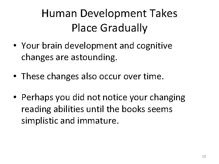 Human Development Takes Place Gradually • Your brain development and cognitive changes are astounding.