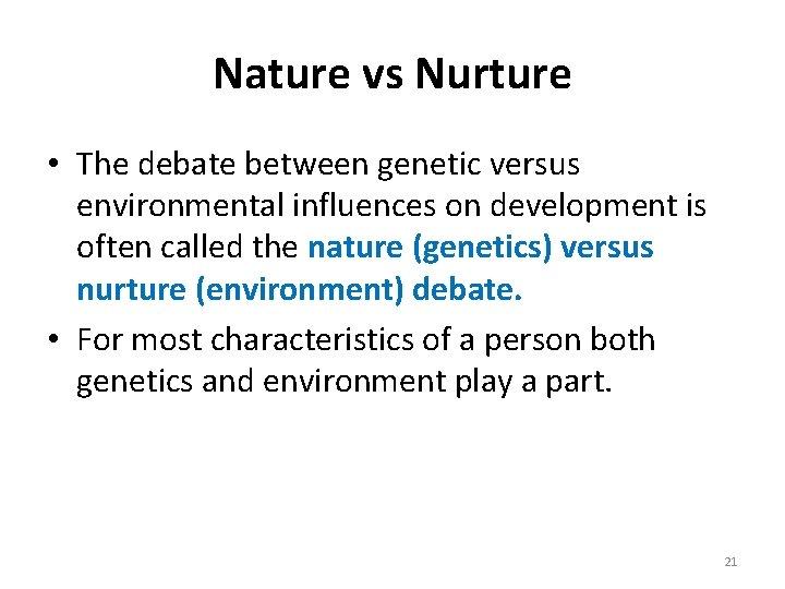 Nature vs Nurture • The debate between genetic versus environmental influences on development is