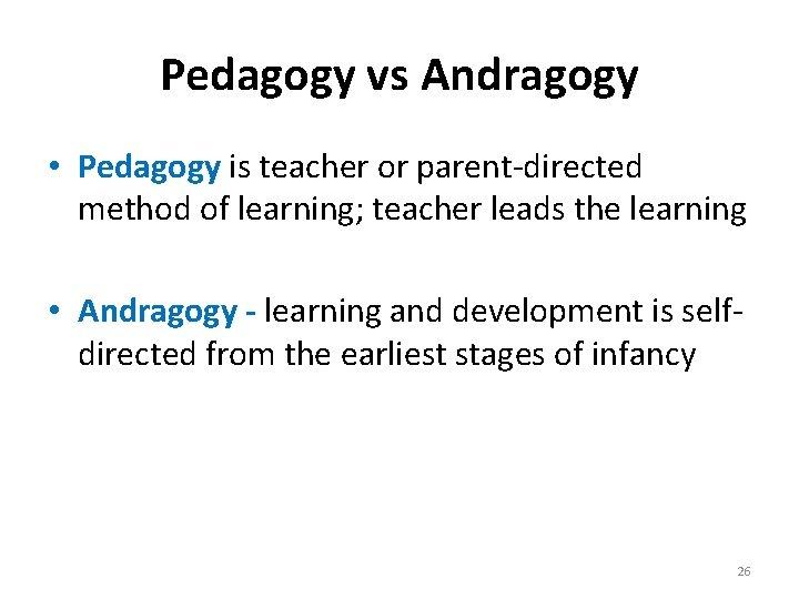 Pedagogy vs Andragogy • Pedagogy is teacher or parent-directed method of learning; teacher leads