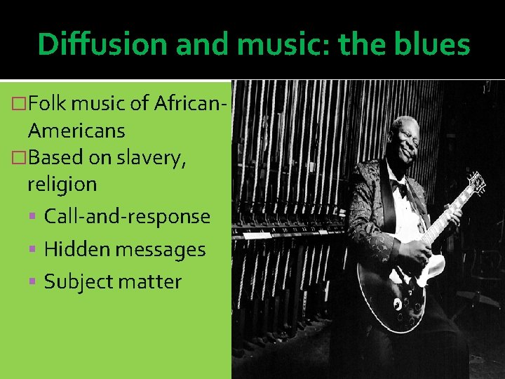 Diffusion and music: the blues �Folk music of African- Americans �Based on slavery, religion